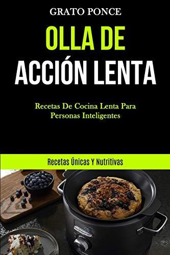 Olla De Acción Lenta: Recetas de cocina lenta para personas inteligentes (Recetas únicas y nutritivas)