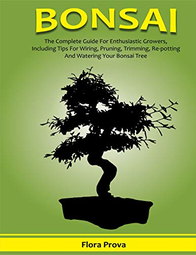 BONSAI: The Complete Guide for Enthusiastic Growers, Including Tips for Wiring, Pruning,Trimming, Re-potting and Watering Your Bonsai Tree (English Edition)