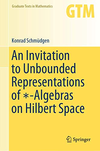 An Invitation to Unbounded Representations of ∗-Algebras on Hilbert Space (Graduate Texts in Mathematics (285))