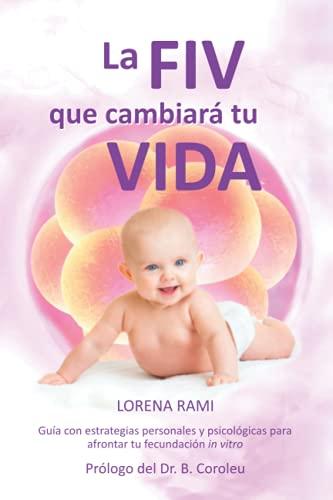 La FIV que cambiará tu vida: Guía con estrategias personales y psicológicas para enfrentarte a tu fecundación in vitro 🔥