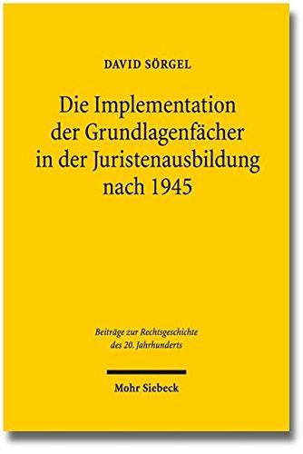 Die Implementation der Grundlagenfächer in der Juristenausbildung nach 1945 (Beiträge zur Rechtsgeschichte des 20. Jahrhunderts)