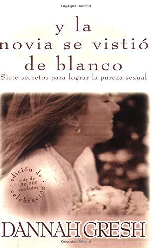 Y la Novia Se Vistio de Blanco: Siete Secretos Para Lograr la Pureza Sexual = And the Bride Wore White