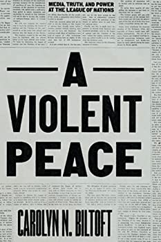 A Violent Peace  Media Truth and Power at the League of Nations