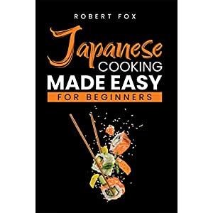 Japanese Cooking Made Easy for Beginners: Cook Japanese Food Right Your Home with Regular Appliances Get Tons of Amazing Easy Japanese Food Recipes You Can Follow Beginner and Get Healthier happier