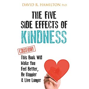 The Five Side-effects of Kindness: This Book Will Make You Feel Better, Be Happier & Live Longer Kindle Edition