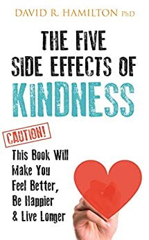The Five Side-effects of Kindness: This Book Will Make You Feel Better, Be Happier & Live Longer by [David Hamilton]