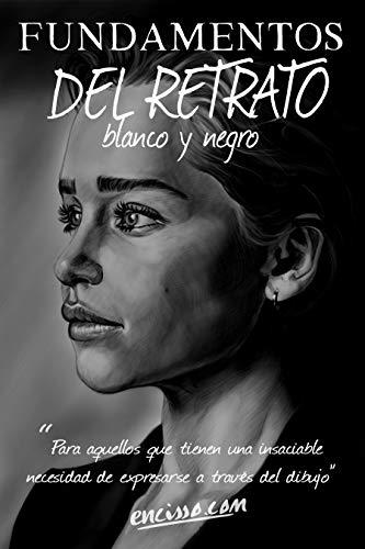 Fundamentos Del Retrato En Blanco y Negro: Este libro esta dirigido para aquellas personas que tienen la insaciable necesidad de expresarse a través del ... el arte del retrato. (1) (Spanish Edition)