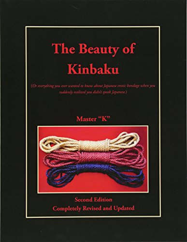 The Beauty of Kinbaku: (Or everything you ever wanted to know about Japanese erotic bondage when you suddenly realized you didn't speak Japanese.) Second Edition - Completely Revised and Updated