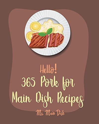 Hello! 365 Pork for Main Dish Recipes: Best Pork for Main Dish Cookbook Ever For Beginners [Ham Cookbook, Pot Roast Cookbook, Pork Chop Recipes, Pork Loin Recipe, Pulled Pork Recipe] [Book 1]