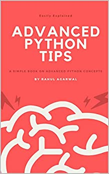 Advanced Python Tips: Advanced Python explained Simply by [Rahul Agarwal]