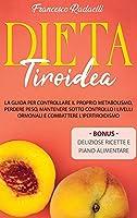 Dieta Tiroidea: La guida per controllare il proprio metabolismo, perdere peso, mantenere sotto controllo i livelli ormonali e combattere l'Ipertiroidismo.