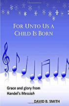 For Unto Us a Child Is Born: Grace and Glory from Handel's Messiah