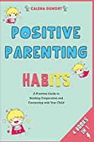Positive Parenting Habits [4 in 1]: A Practical Guide to Building Cooperation and Connecting with Your Child
