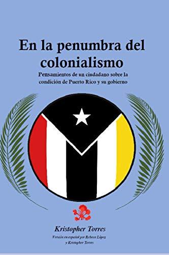 En la penumbra del colonialismo: Sentimientos de un ciudadano sobre la condición de Puerto Rico y su gobierno
