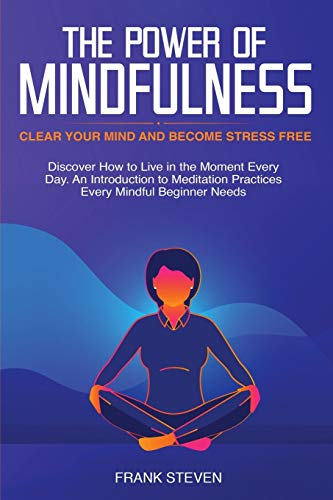 The Power of Mindfulness: Clear Your Mind and Become Stress Free: Discover How to Live in the Moment Every Day. An Introduction to Meditation Practices Every Mindful Beginner Needs