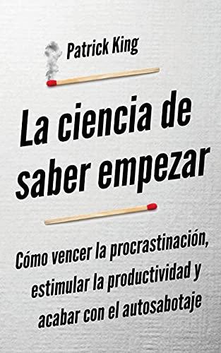 La ciencia de saber empezar: Cómo vencer la procrastinación, estimular la productividad y acabar con el autosabotaje