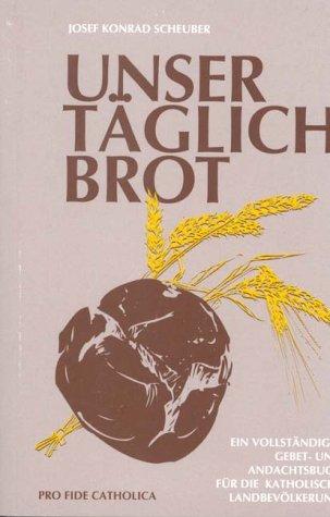 Unser täglich Brot: Ein vollständiges Gebet- und Andachtsbuch für die katholische Landbevölkerung