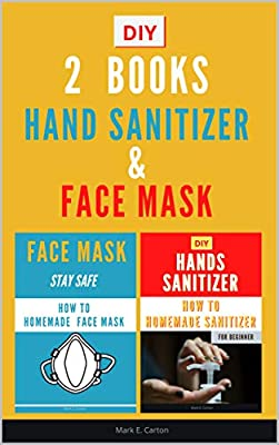 2 BOOKS - HOT TO MAKE A HAND SANITIZER & A FACE MASK: Guide On How To Make Your Mask To Protect You Against Infectious Diseases Caused By Viruses And Bacteria (HOMEMADE Book 1) from