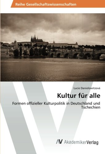 Kultur für alle: Formen offizieller Kulturpolitik in Deutschland und Tschechien (German Edition)