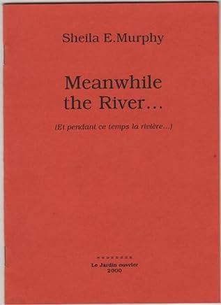 Meanwhile the river (et pendant ce temps la riviere. )