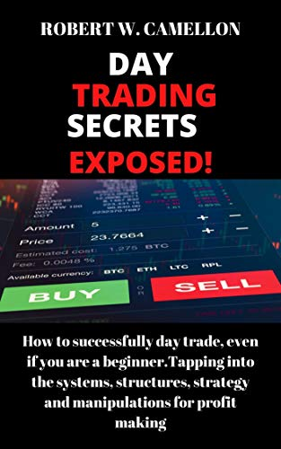 Day Trading Secrets Exposed!: How to successfully day Trade, even if you a beginner. Tapping into the systems structures, strategy and manipulations for profit making. (English Edition)