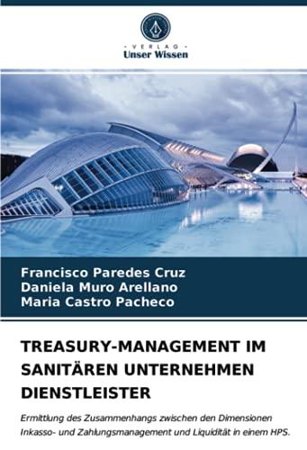TREASURY-MANAGEMENT IM SANITAeREN UNTERNEHMEN DIENSTLEISTER: Ermittlung des Zusammenhangs zwischen den Dimensionen Inkasso- und Zahlungsmanagement und Liquiditaet in einem HPS.