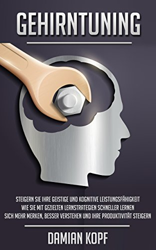 Gehirntuning - Steigern Sie Ihre geistige und kognitive Leistungsfähigkeit. Wie Sie mit gezielten Lernstrategien schneller lernen, sich mehr merken, besser verstehen und Ihre Produktivität steigern.