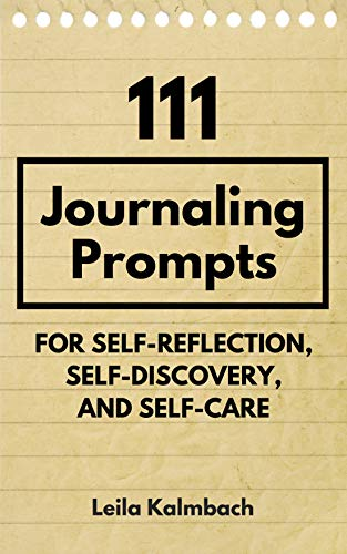 111 Journaling Prompts for Self-Reflection, Self-Discovery, and Self-Care by [Leila Kalmbach]