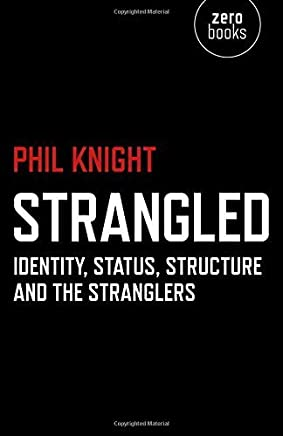 Strangled: Identity, Status, Structure and The Stranglers by Phil Knight (2015-01-30)