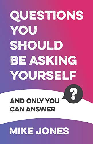 Questions You Should Be Asking Yourself: And only you can answer