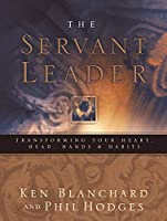 The Servant Leader: Transforming Your Heart, Head, Hands, & Habits
