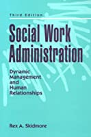 Social Work Administration: Dynamic Management and Human Relationships (3rd Edition)
