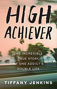 High Achiever: The Incredible True Story of One Addict's Double Life by [Tiffany Jenkins]