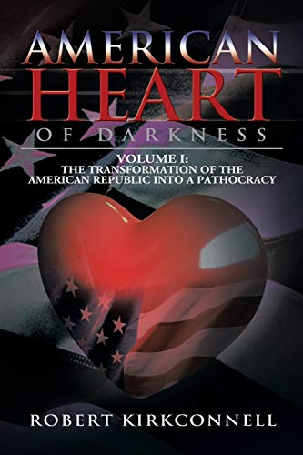 American Heart of Darkness: Volume I: The Transformation of the American Republic into a Pathocracy