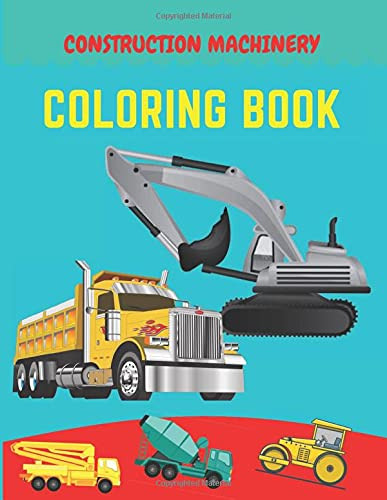 Construction machinery coloring book: Excavators, Cranes, Dump Trucks, Cement Trucks, Steam Rollers, Diggers, Dumpers, Cranes and Trucks for Children (Ages 2-4