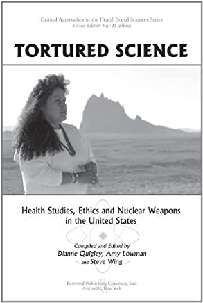 Tortured Science: Health Studies, Ethics and Nuclear Weapons in the United States (Critical Approaches in the Health Social Sciences Series) by Dianne Quigley (2011-11-01)