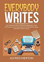 Everybody Writes: The Ultimate Guide on Writing for Beginners, Learn Writing Tips and the Easy Ways to Write EBooks, Blogs and Other Online Content
