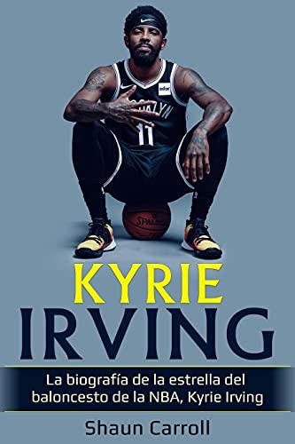 Kyrie Irving: La biografía de la estrella del baloncesto de la NBA, Kyrie Irving (Spanish Edition)