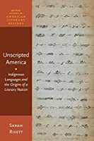 Unscripted America: Indigenous Languages and the Origins of a Literary Nation (Oxford Studies in American Literary History)