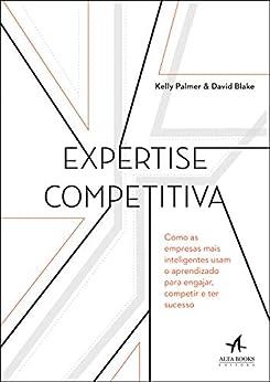 Expertise Competitiva: Como as empresas mais inteligentes usam o aprendizado para engajar, competir e ter sucesso por [David Blake, Kelly Palmer]