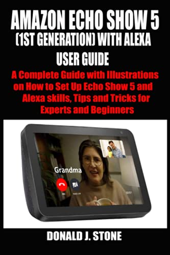 AMAZON ECHO SHOW 5 (1ST GENERATION) WITH ALEXA USER GUIDE: A Complete Guide with Illustrations on How to Set Up Echo Show 5 and Alexa skills, Tips and ... and Beginners (COMPREHENSIVE ECHO SHOW GUIDE)