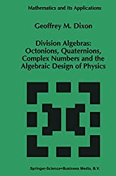 Division Algebras:: Octonions Quaternions Complex Numbers and the Algebraic Design of Physics (Mathematics and Its Applications, 290)