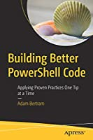 Building Better PowerShell Code: Applying Proven Practices One Tip at a Time Front Cover