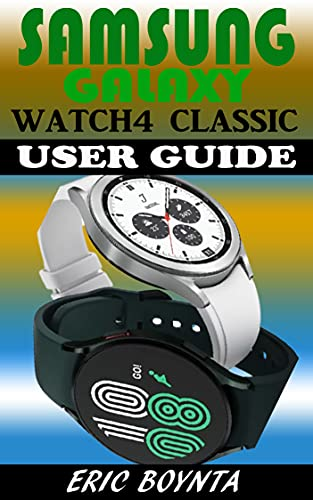 SAMSUNG GALAXY WATCH4 CLASSIC USER GUIDE: The Step By Step Manual For Beginners And Seniors To Effectively Setup, Operate And Troubleshoot The Watch 4 ... Tips And Tricks. (English Edition)