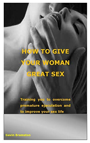 How to Give Your Woman Great Sex: Training you to overcome premature ejaculation and to improve your sex life