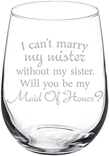 Wine Glass Goblet I Can't Marry My Mister Without My Sister Maid of Honor Proposal (17 oz Stemless)