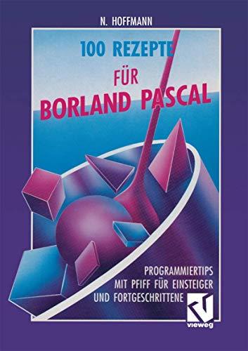 100 Rezepte für Borland Pascal: Programmiertips mit Pfiff für Einsteiger und Fortgeschrittene