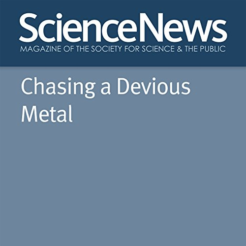 Chasing a Devious Metal                   By:                                                                                                                                 Emily Conover                               Narrated by:                                                                                                                                 Jamie Renell                      Length: 21 mins     Not rated yet     Overall 0.0