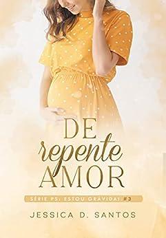 De repente Amor — Ps: Estou grávida! (Livro3) por [Jessica  D. Santos , Andrea  Moreira]