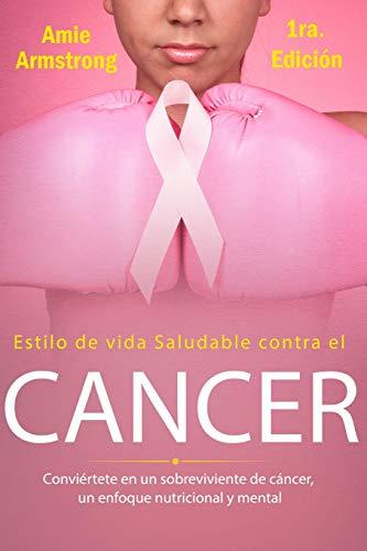 Estilo de vida saludable contra el cáncer 1ra Edición: Conviértete en un sobreviviente de cáncer, un enfoque nutricional y mental